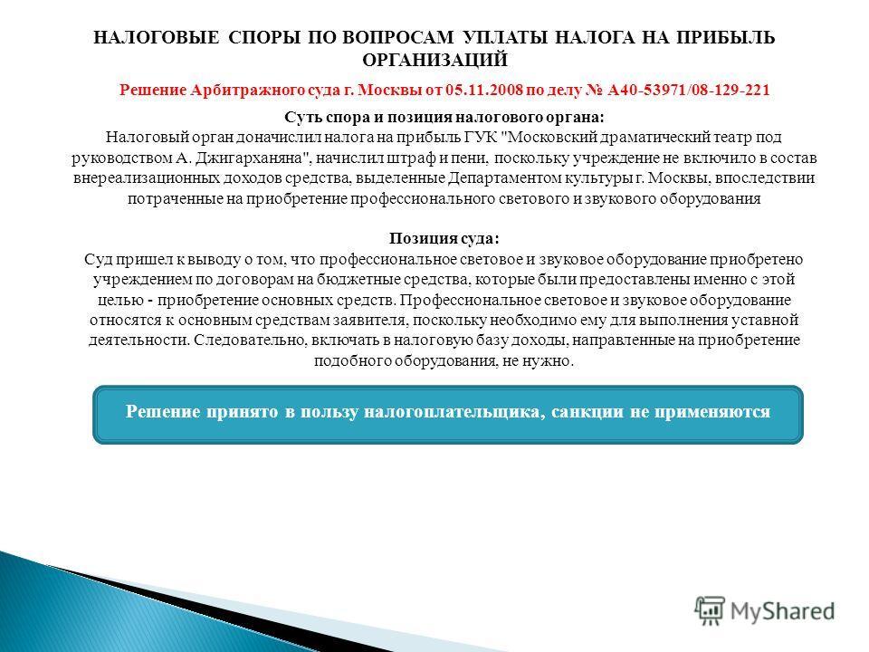 НАЛОГОВЫЕ СПОРЫ ПО ВОПРОСАМ УПЛАТЫ НАЛОГА НА ПРИБЫЛЬ ОРГАНИЗАЦИЙ Решение Арбитражного суда г. Москвы от 05.11.2008 по делу А40-53971/08-129-221 Суть спора и позиция налогового органа: Налоговый орган доначислил налога на прибыль ГУК