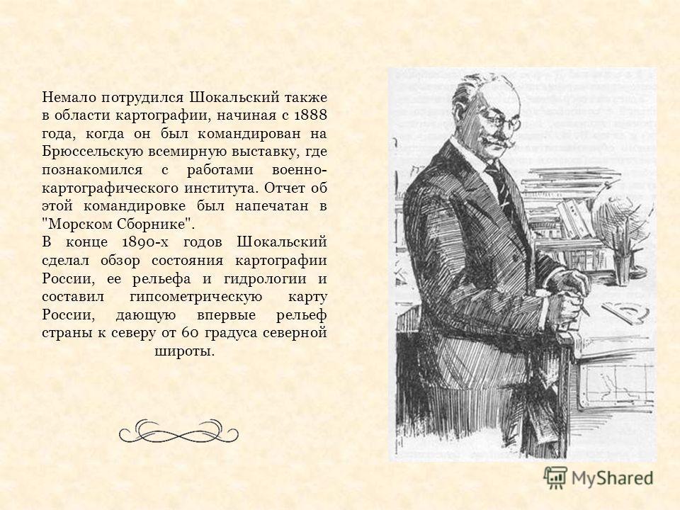 Немало потрудился Шокальский также в области картографии, начиная с 1888 года, когда он был командирован на Брюссельскую всемирную выставку, где познакомился с работами военно- картографического института. Отчет об этой командировке был напечатан в