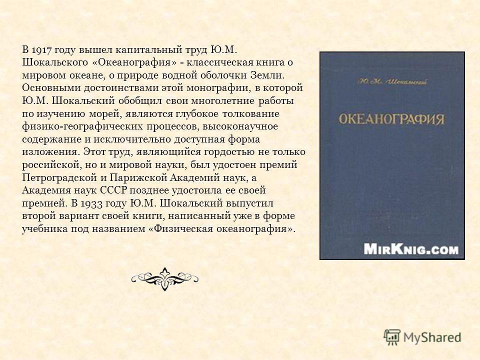 В 1917 году вышел капитальный труд Ю.М. Шокальского «Океанография» - классическая книга о мировом океане, о природе водной оболочки Земли. Основными достоинствами этой монографии, в которой Ю.М. Шокальский обобщил свои многолетние работы по изучению