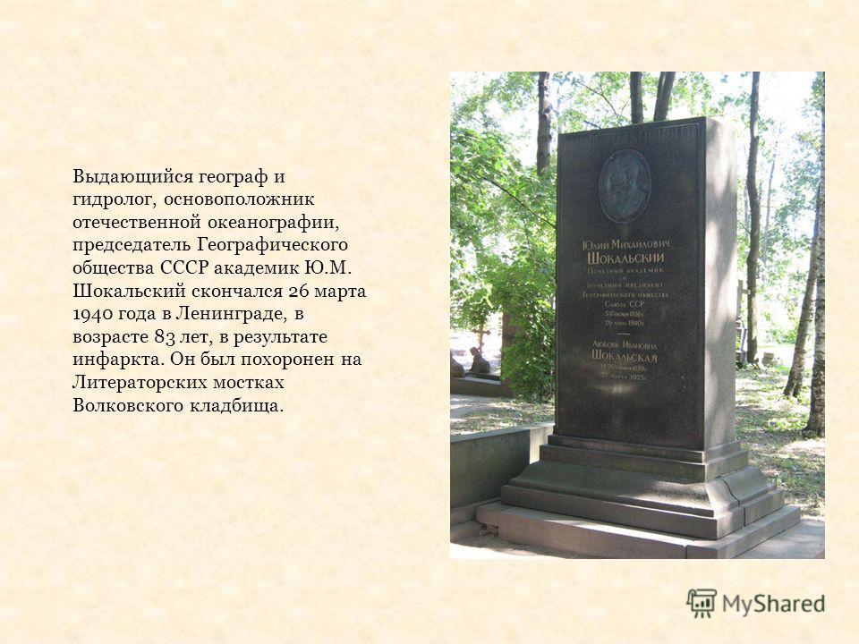 Выдающийся географ и гидролог, основоположник отечественной океанографии, председатель Географического общества СССР академик Ю.М. Шокальский скончался 26 марта 1940 года в Ленинграде, в возрасте 83 лет, в результате инфаркта. Он был похоронен на Лит