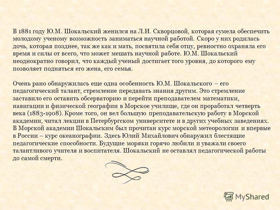 В 1881 году Ю.М. Шокальский женился на Л.И. Скворцовой, которая сумела обеспечить молодому ученому возможность заниматься научной работой. Скоро у них родилась дочь, которая позднее, так же как и мать, посвятила себя отцу, ревностно охраняла его врем