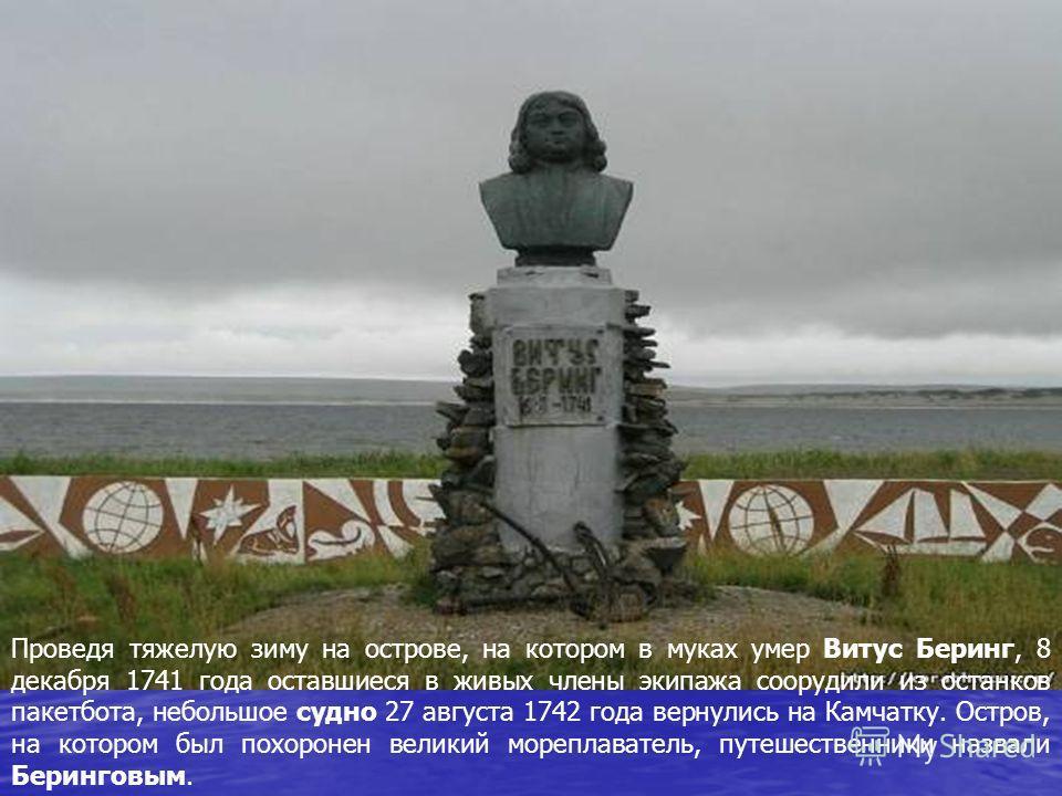 Проведя тяжелую зиму на острове, на котором в муках умер Витус Беринг, 8 декабря 1741 года оставшиеся в живых члены экипажа соорудили из останков пакетбота, небольшое судно 27 августа 1742 года вернулись на Камчатку. Остров, на котором был похоронен