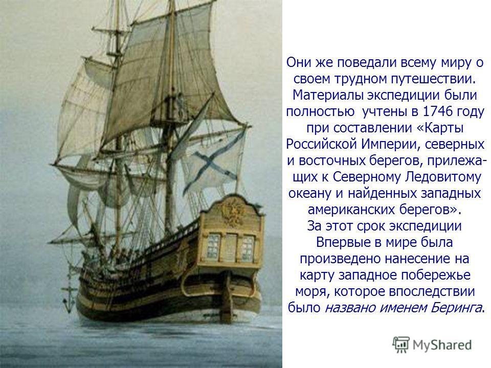 Они же поведали всему миру о своем трудном путешествии. Материалы экспедиции были полностью учтены в 1746 году при составлении «Карты Российской Империи, северных и восточных берегов, прилежа- щих к Северному Ледовитому океану и найденных западных ам