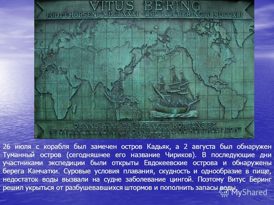 26 июля с корабля был замечен остров Кадьяк, а 2 августа был обнаружен Туманный остров (сегодняшнее его название Чириков). В последующие дни участниками экспедиции были открыты Евдокеевские острова и обнаружены берега Камчатки. Суровые условия плаван