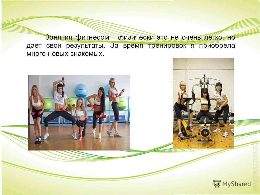 Занятия фитнесом - физически это не очень легко, но дает свои результаты. За время тренировок я приобрела много новых знакомых.