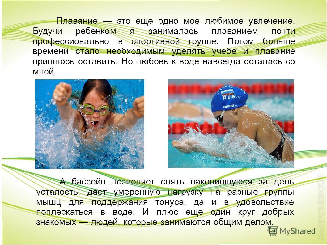 Плавание это еще одно мое любимое увлечение. Будучи ребенком я занималась плаванием почти профессионально в спортивной группе. Потом больше времени стало необходимым уделять учебе и плавание пришлось оставить. Но любовь к воде навсегда осталась со мн
