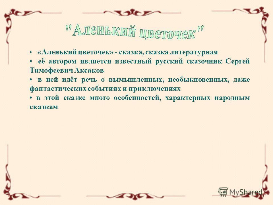 «Аленький цветочек» - сказка, сказка литературная её автором является известный русский сказочник Сергей Тимофеевич Аксаков в ней идёт речь о вымышленных, необыкновенных, даже фантастических событиях и приключениях в этой сказке много особенностей, х