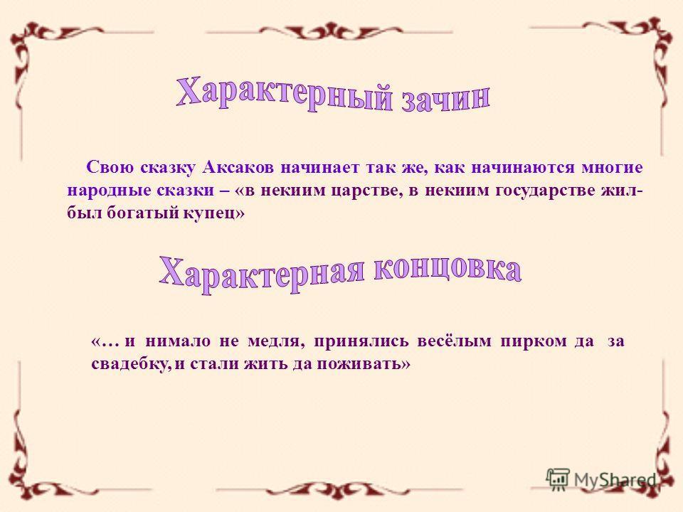 Свою сказку Аксаков начинает так же, как начинаются многие народные сказки – «в некиим царстве, в некиим государстве жил- был богатый купец» «… и нимало не медля, принялись весёлым пирком да за свадебку, и стали жить да поживать»