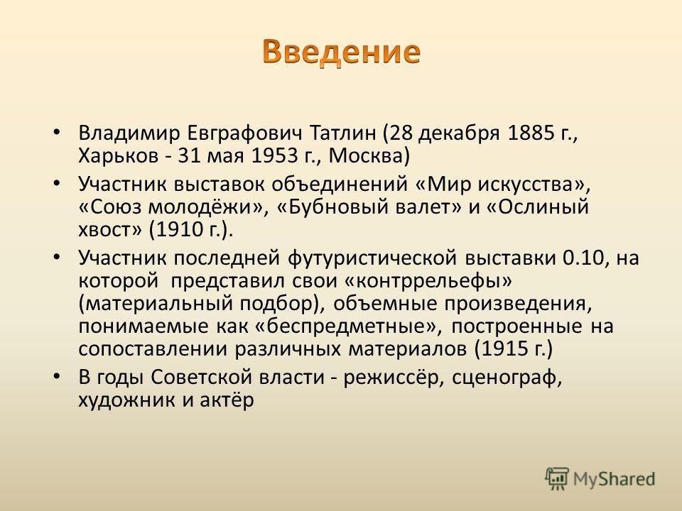 Владимир Евграфович Татлин (28 декабря 1885 г., Харьков - 31 мая 1953 г., Москва) Участник выставок объединений «Мир искусства», «Союз молодёжи», «Бубновый валет» и «Ослиный хвост» (1910 г.). Участник последней футуристической выставки 0.10, на котор