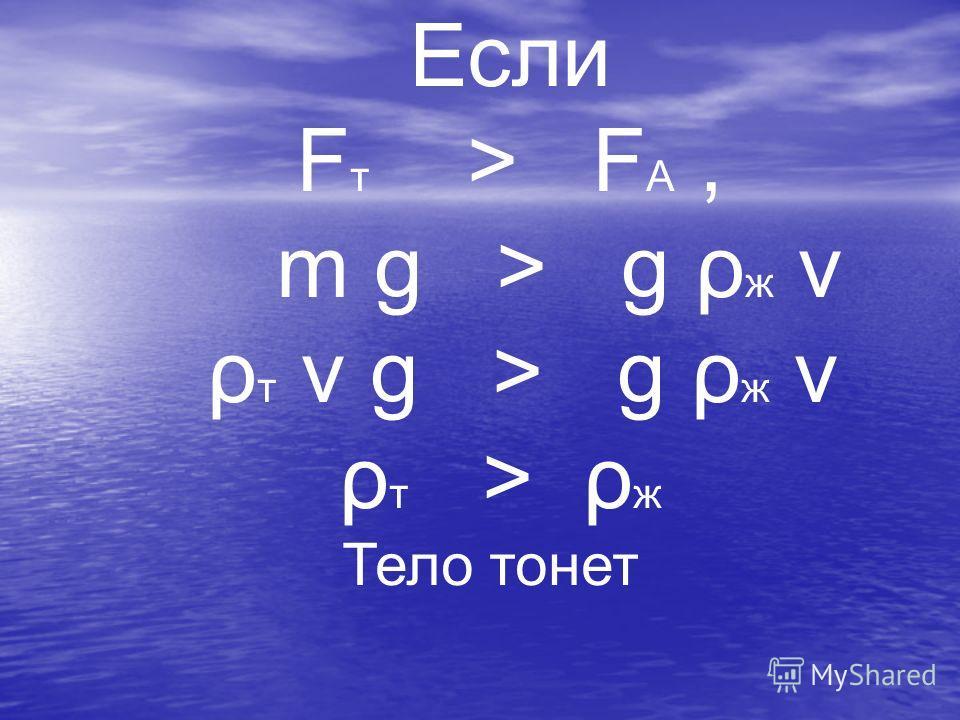 Тело всплывает, если ρ тела < ρ жидкости. Тело плавает в любом месте жидкости, если ρ тела = ρ жидкости. Тело тонет, если ρ тела > ρ жидкости.