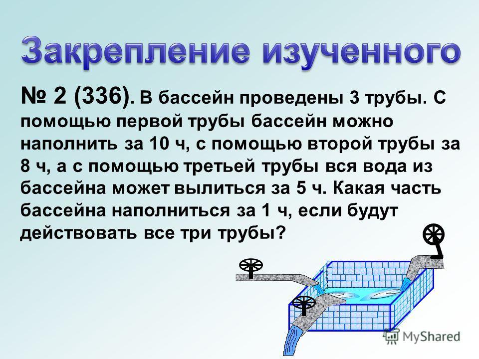 2 (336). В бассейн проведены 3 трубы. С помощью первой трубы бассейн можно наполнить за 10 ч, с помощью второй трубы за 8 ч, а с помощью третьей трубы вся вода из бассейна может вылиться за 5 ч. Какая часть бассейна наполниться за 1 ч, если будут дей