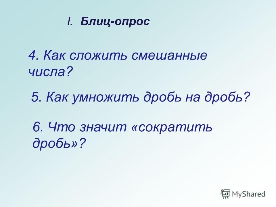 5. Как умножить дробь на дробь? I. Блиц-опрос 6. Что значит «сократить дробь»? 4. Как сложить смешанные числа?