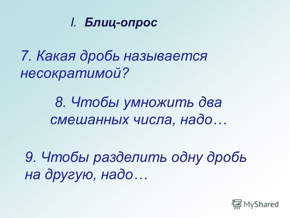8. Чтобы умножить два смешанных числа, надо… I. Блиц-опрос 7. Какая дробь называется несократимой? 9. Чтобы разделить одну дробь на другую, надо…