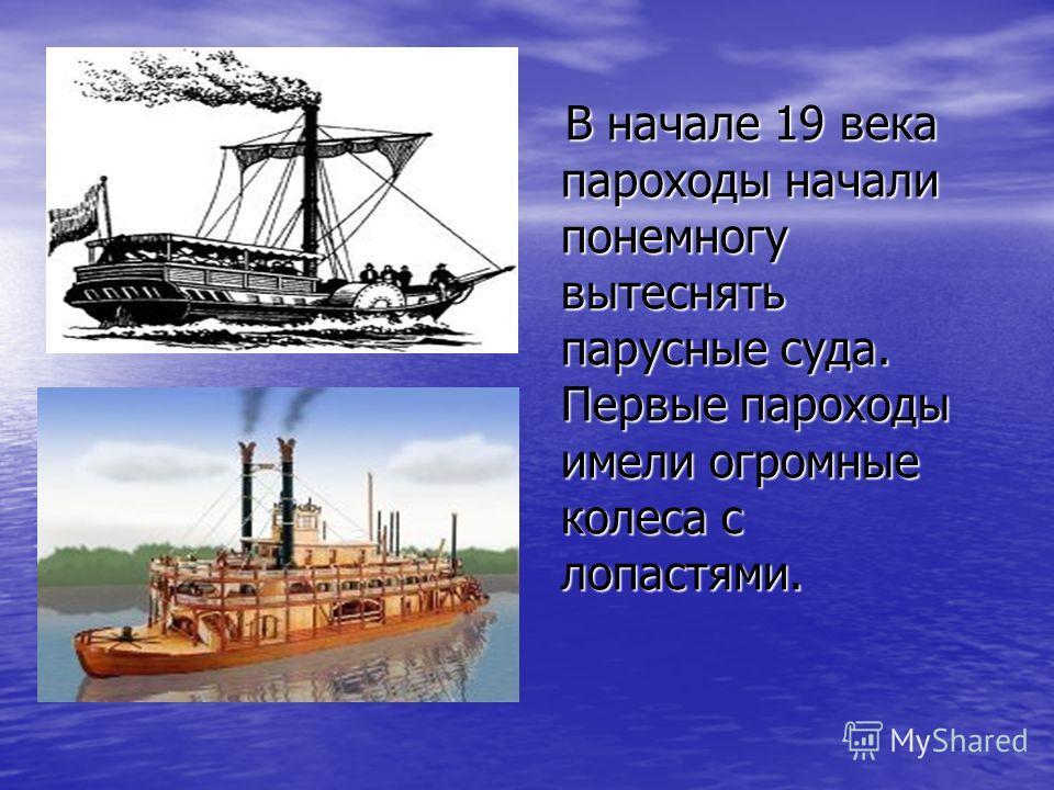 В начале 19 века пароходы начали понемногу вытеснять парусные суда. Первые пароходы имели огромные колеса с лопастями. В начале 19 века пароходы начали понемногу вытеснять парусные суда. Первые пароходы имели огромные колеса с лопастями.