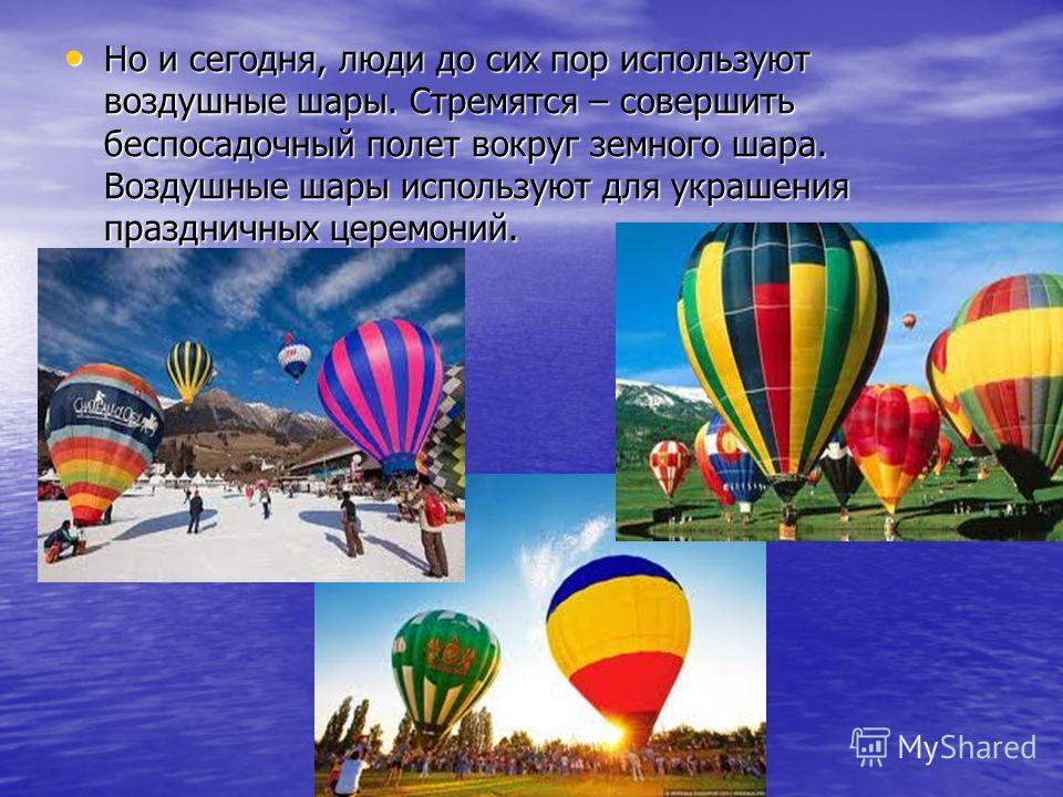 Но и сегодня, люди до сих пор используют воздушные шары. Стремятся – совершить беспосадочный полет вокруг земного шара. Воздушные шары используют для украшения праздничных церемоний. Но и сегодня, люди до сих пор используют воздушные шары. Стремятся