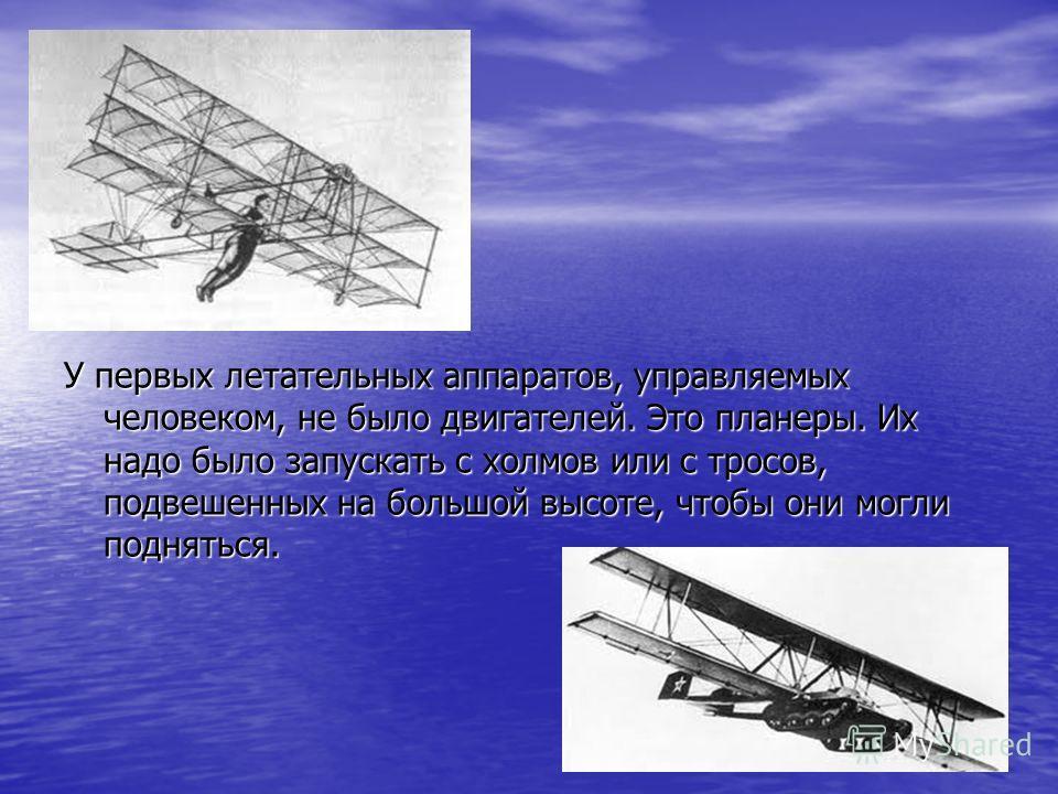 У первых летательных аппаратов, управляемых человеком, не было двигателей. Это планеры. Их надо было запускать с холмов или с тросов, подвешенных на большой высоте, чтобы они могли подняться.