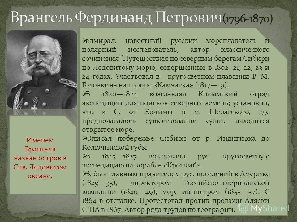 . Именем Врангеля назван остров в Сев. Ледовитом океане. адмирал, известный русский мореплаватель и полярный исследователь, автор классического сочинения