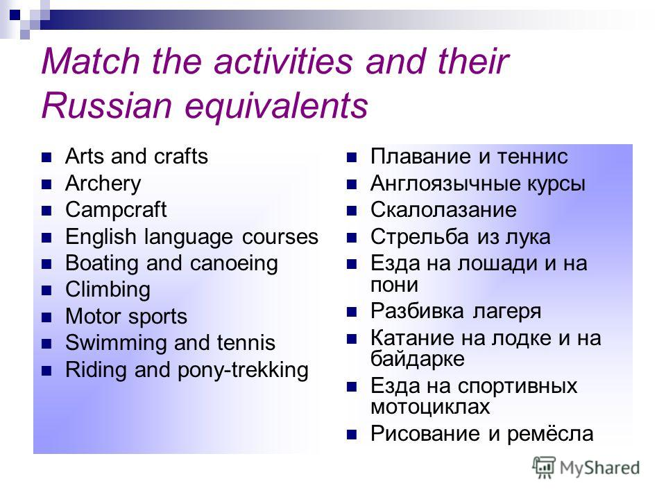Match the activities and their Russian equivalents Arts and crafts Archery Campcraft English language courses Boating and canoeing Climbing Motor sports Swimming and tennis Riding and pony-trekking Плавание и теннис Англоязычные курсы Скалолазание Ст