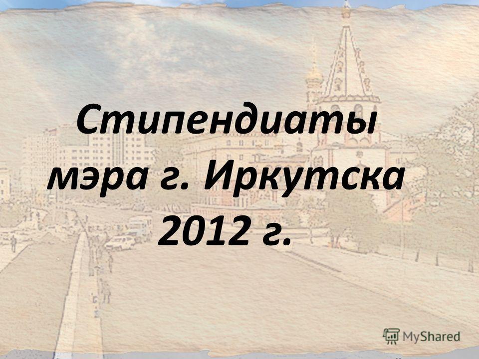Стипендиаты мэра г. Иркутска 2012 г.