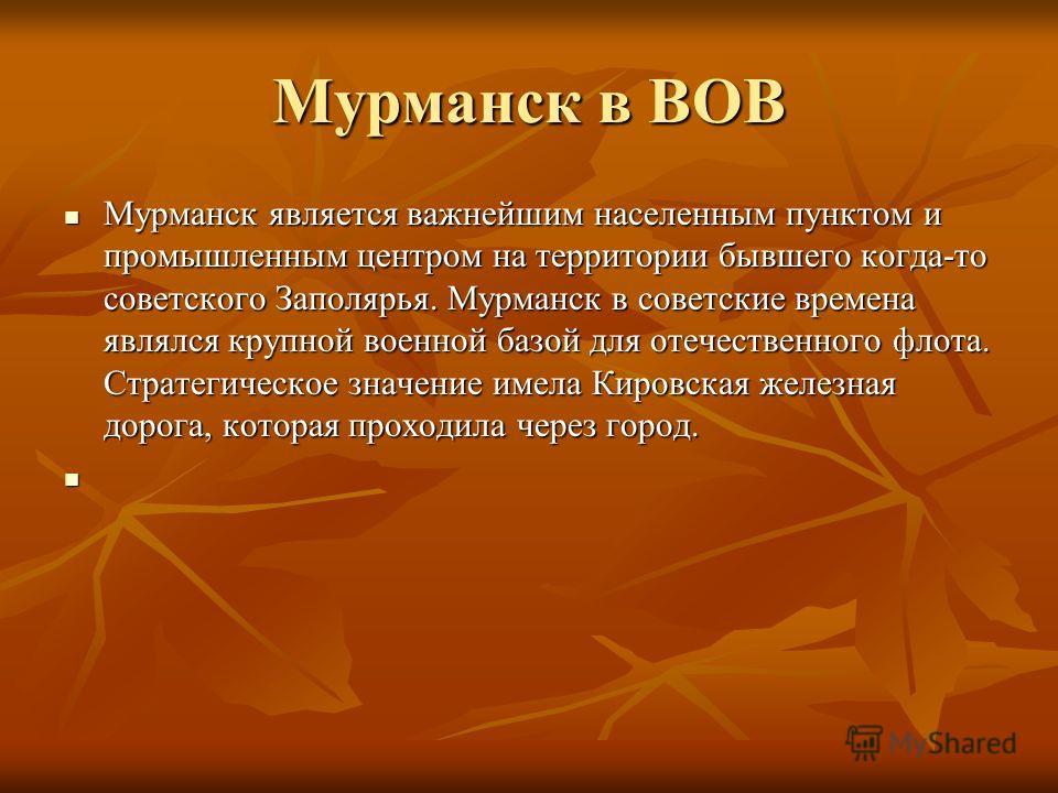 Мурманск в ВОВ Мурманск является важнейшим населенным пунктом и промышленным центром на территории бывшего когда-то советского Заполярья. Мурманск в советские времена являлся крупной военной базой для отечественного флота. Стратегическое значение име