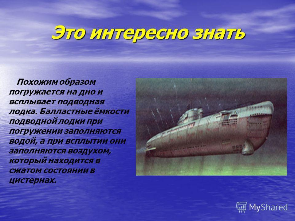 Это интересно знать Похожим образом погружается на дно и всплывает подводная лодка. Балластные ёмкости подводной лодки при погружении заполняются водой, а при всплытии они заполняются воздухом, который находится в сжатом состоянии в цистернах.