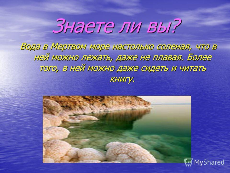 Знаете ли вы? Вода в Мертвом море настолько соленая, что в ней можно лежать, даже не плавая. Более того, в ней можно даже сидеть и читать книгу.