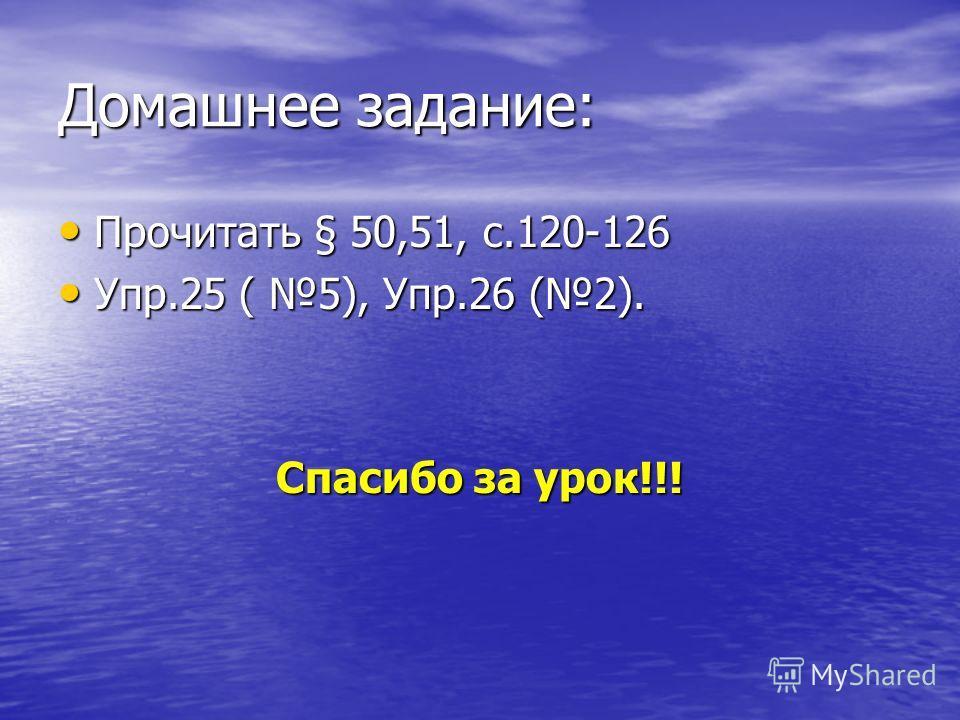 Домашнее задание: Прочитать § 50,51, с.120-126 Прочитать § 50,51, с.120-126 Упр.25 ( 5), Упр.26 (2). Упр.25 ( 5), Упр.26 (2). Спасибо за урок!!!
