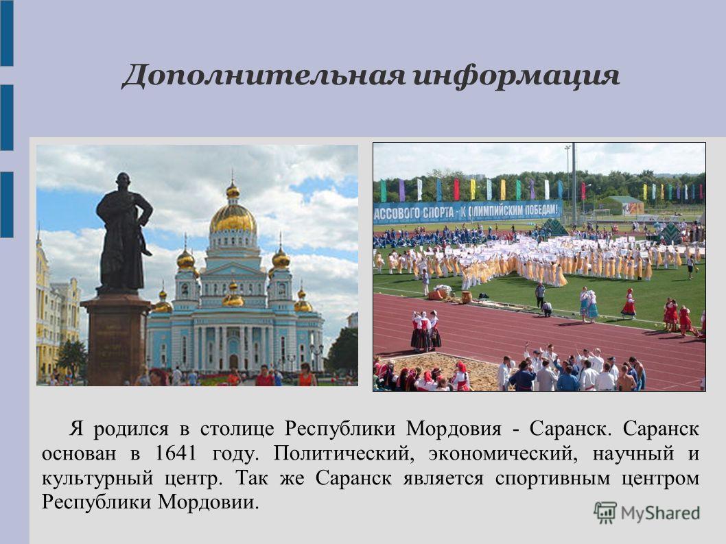 Я родился в столице Республики Мордовия - Саранск. Саранск основан в 1641 году. Политический, экономический, научный и культурный центр. Так же Саранск является спортивным центром Республики Мордовии. Дополнительная информация