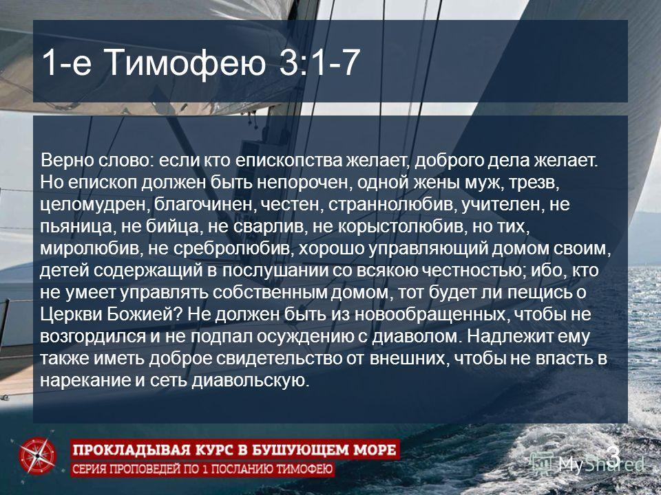 3 1-е Тимофею 3:1-7 Верно слово: если кто епископства желает, доброго дела желает. Но епископ должен быть непорочен, одной жены муж, трезв, целомудрен, благочинен, честен, страннолюбив, учителен, не пьяница, не бийца, не сварлив, не корыстолюбив, но
