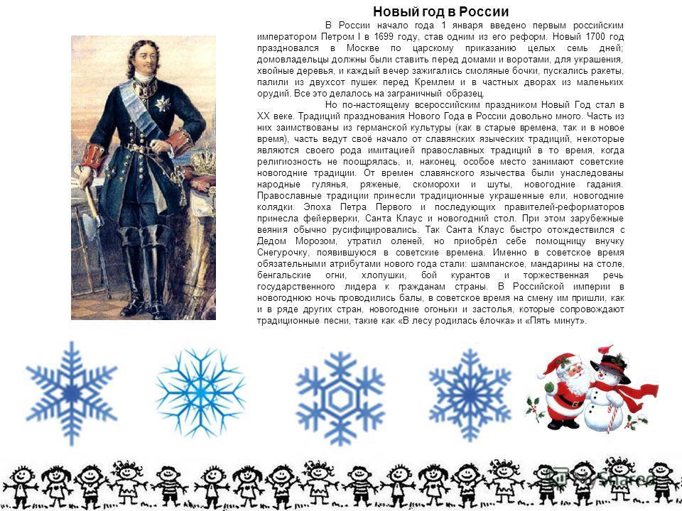Новый год в России В России начало года 1 января введено первым российским императором Петром I в 1699 году, став одним из его реформ. Новый 1700 год праздновался в Москве по царскому приказанию целых семь дней; домовладельцы должны были ставить пере