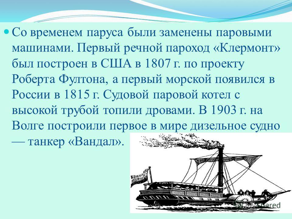 Со временем паруса были заменены паровыми машинами. Первый речной пароход «Клермонт» был построен в США в 1807 г. по проекту Роберта Фултона, а первый морской появился в России в 1815 г. Судовой паровой котел с высокой трубой топили дровами. В 1903 г
