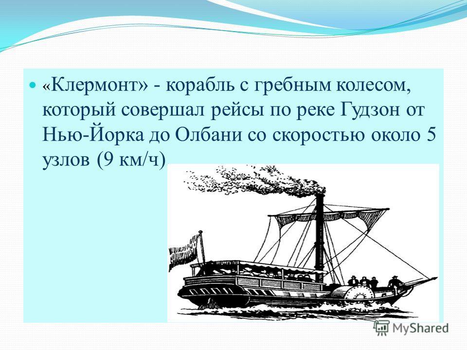 « Клермонт» - корабль с гребным колесом, который совершал рейсы по реке Гудзон от Нью-Йорка до Олбани со скоростью около 5 узлов (9 км/ч).