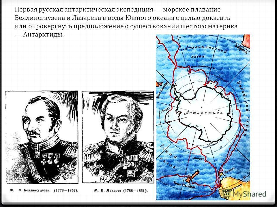 Первая русская антарктическая экспедиция морское плавание Беллинсгаузена и Лазарева в воды Южного океана с целью доказать или опровергнуть предположение о существовании шестого материка Антарктиды.