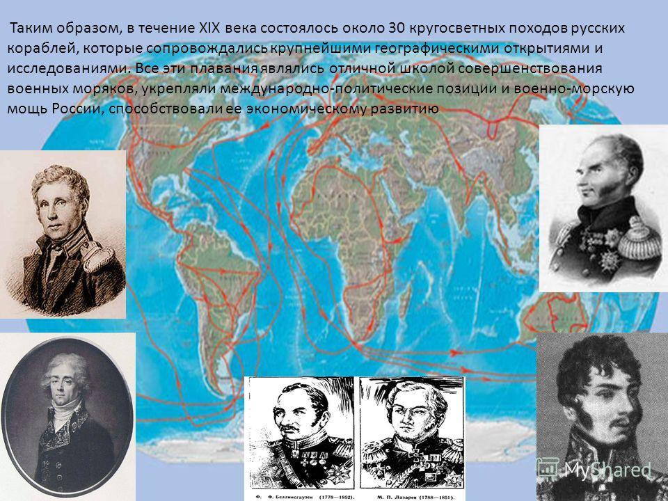 Таким образом, в течение XIX века состоялось около 30 кругосветных походов русских кораблей, которые сопровождались крупнейшими географическими открытиями и исследованиями. Все эти плавания являлись отличной школой совершенствования военных моряков,