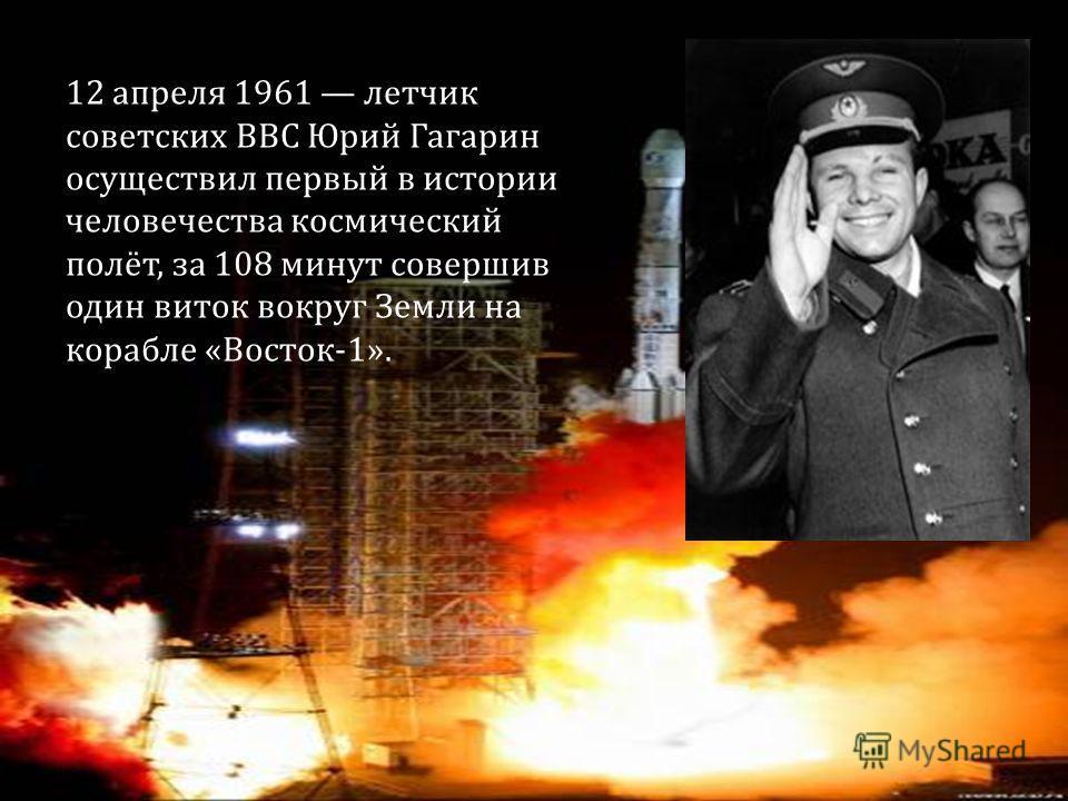 12 апреля 1961 летчик советских ВВС Юрий Гагарин осуществил первый в истории человечества космический полёт, за 108 минут совершив один виток вокруг Земли на корабле «Восток-1».