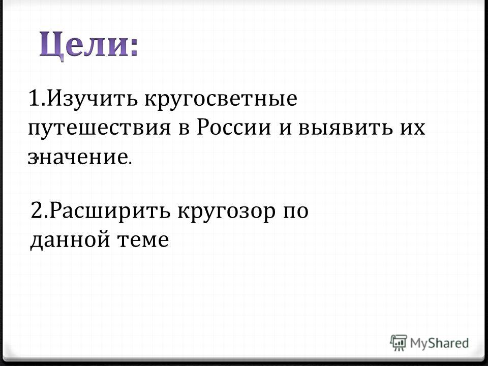 1.Изучить кругосветные путешествия в России и выявить их значение.. 2.Расширить кругозор по данной теме