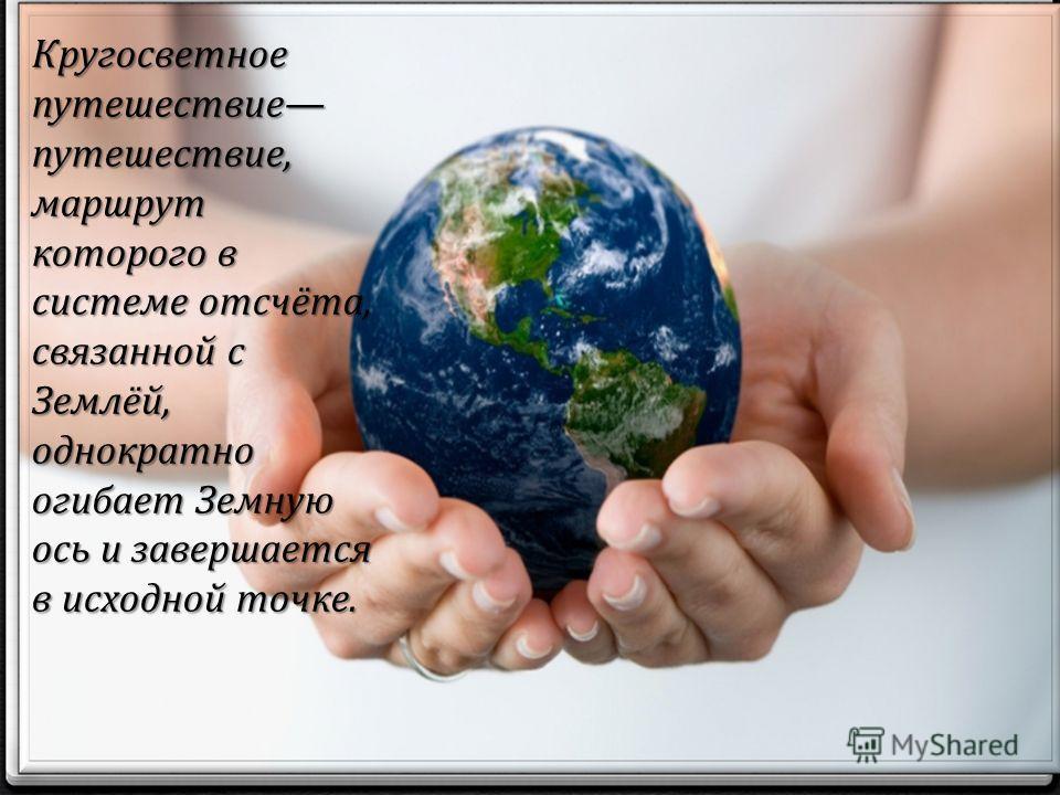 Кругосветное путешествие путешествие, маршрут которого в системе отсчёта, связанной с Землёй, однократно огибает Земную ось и завершается в исходной точке.