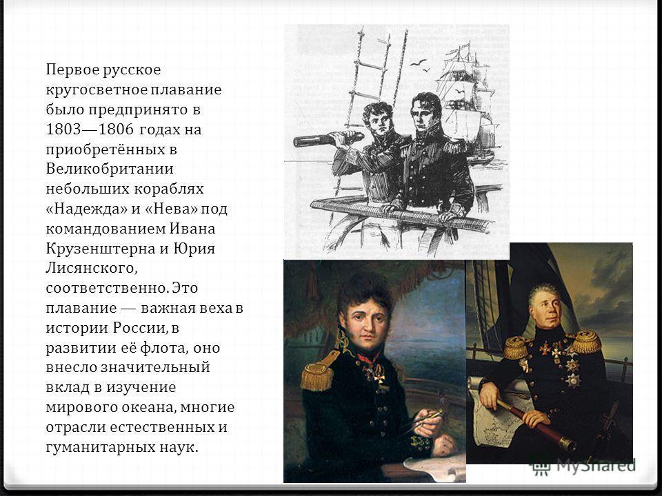 Первое русское кругосветное плавание было предпринято в 18031806 годах на приобретённых в Великобритании небольших кораблях «Надежда» и «Нева» под командованием Ивана Крузенштерна и Юрия Лисянского, соответственно. Это плавание важная веха в истории