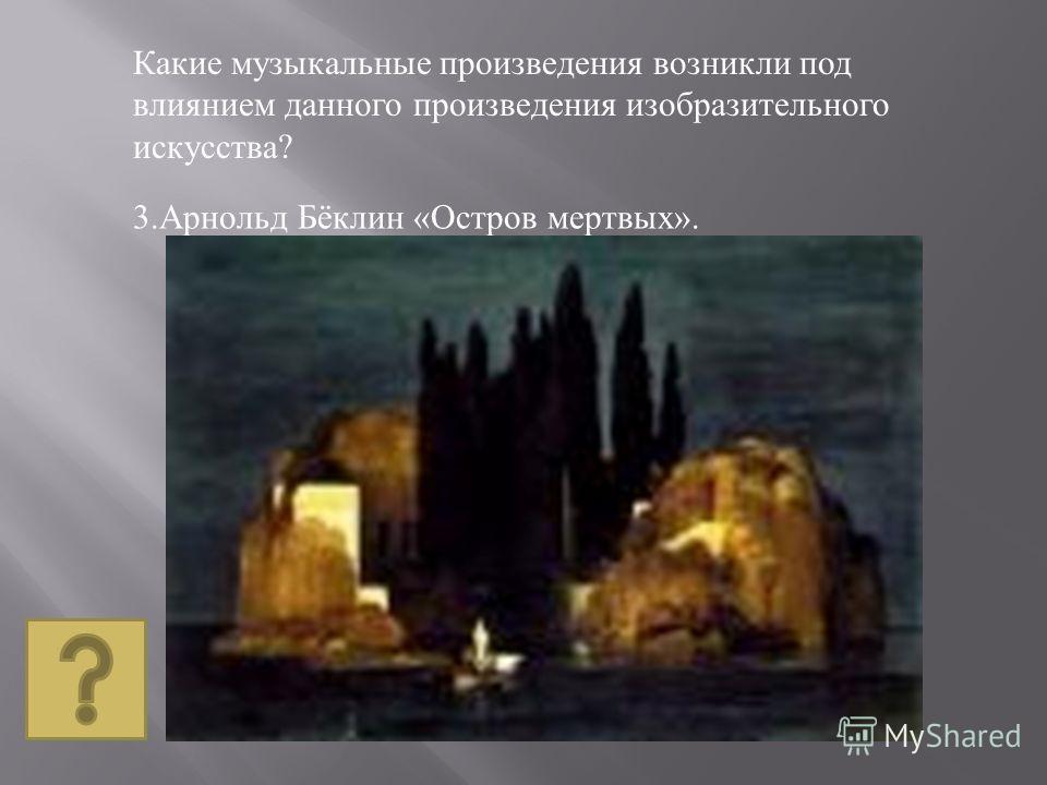 3. Арнольд Бёклин « Остров мертвых ». Какие музыкальные произведения возникли под влиянием данного произведения изобразительного искусства ?