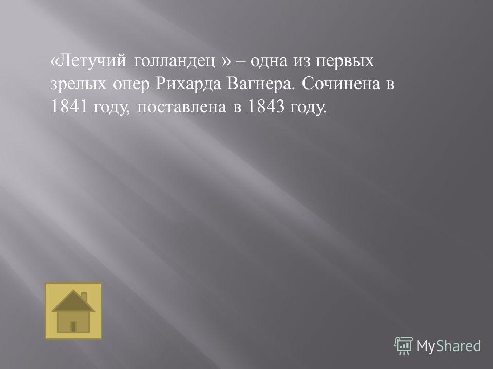 « Летучий голландец » – одна из первых зрелых опер Рихарда Вагнера. Сочинена в 1841 году, поставлена в 1843 году.