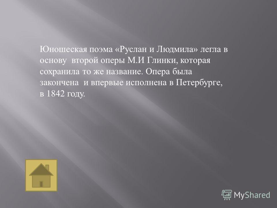 Юношеская поэма « Руслан и Людмила » легла в основу второй оперы М. И Глинки, которая сохранила то же название. Опера была закончена и впервые исполнена в Петербурге, в 1842 году.
