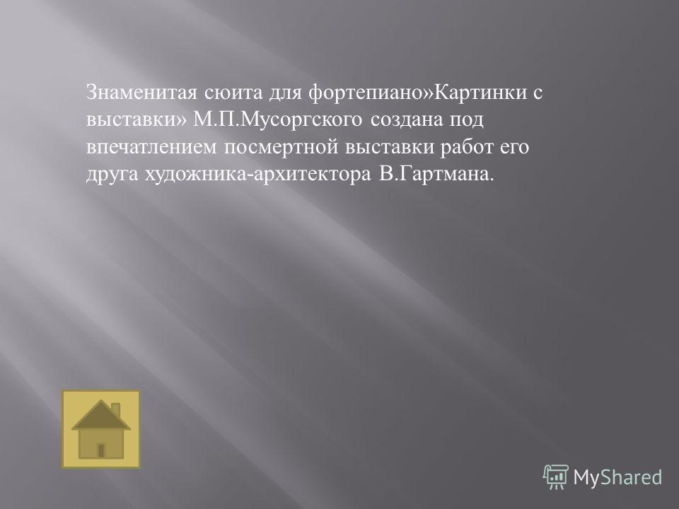 Знаменитая сюита для фортепиано » Картинки с выставки » М. П. Мусоргского создана под впечатлением посмертной выставки работ его друга художника - архитектора В. Гартмана.