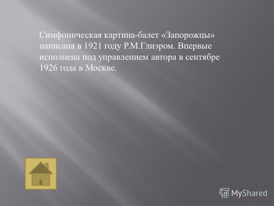 Симфоническая картина - балет « Запорожцы » написана в 1921 году Р. М. Глиэром. Впервые исполнена под управлением автора в сентябре 1926 года в Москве.