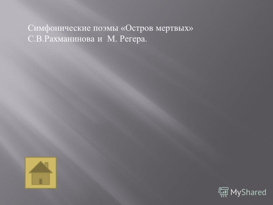 Симфонические поэмы « Остров мертвых » С. В. Рахманинова и М. Регера.