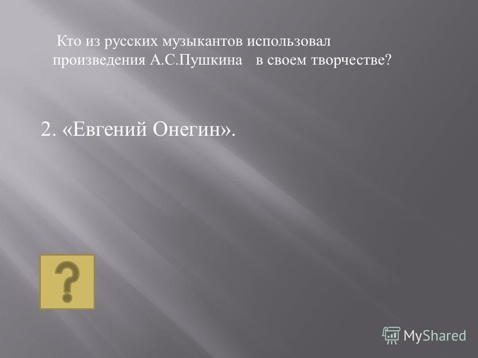 2. « Евгений Онегин ». Кто из русских музыкантов использовал произведения А. С. Пушкина в своем творчестве ?