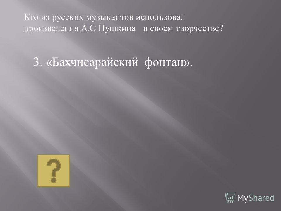 3. « Бахчисарайский фонтан ». Кто из русских музыкантов использовал произведения А. С. Пушкина в своем творчестве ?