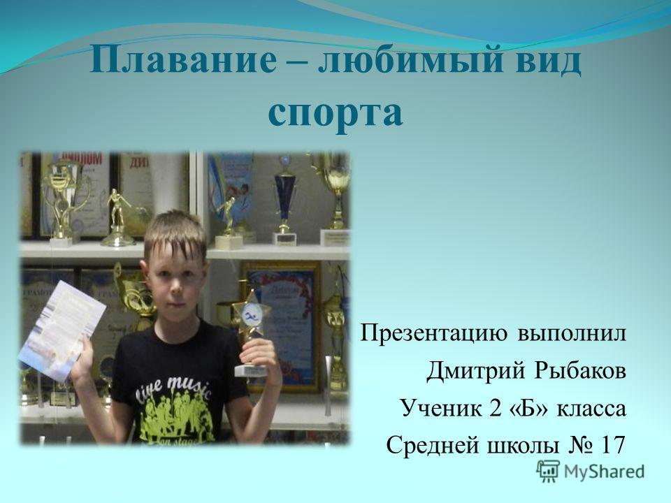Плавание – любимый вид спорта Презентацию выполнил Дмитрий Рыбаков Ученик 2 «Б» класса Средней школы 17