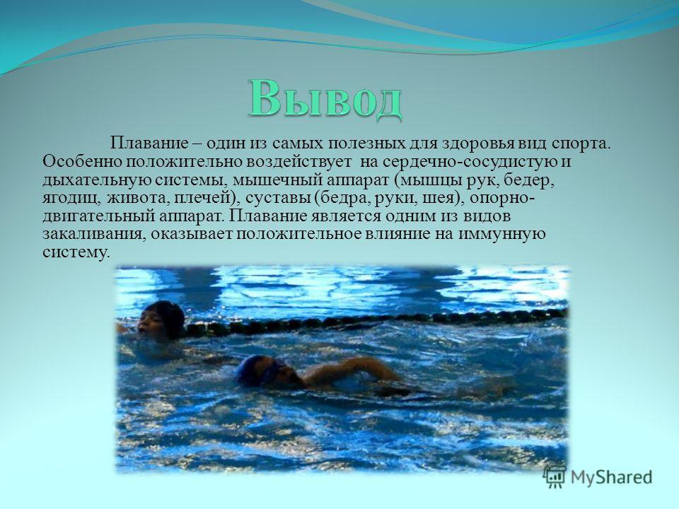 Плавание – один из самых полезных для здоровья вид спорта. Особенно положительно воздействует на сердечно-сосудистую и дыхательную системы, мышечный аппарат (мышцы рук, бедер, ягодиц, живота, плечей), суставы (бедра, руки, шея), опорно- двигательный