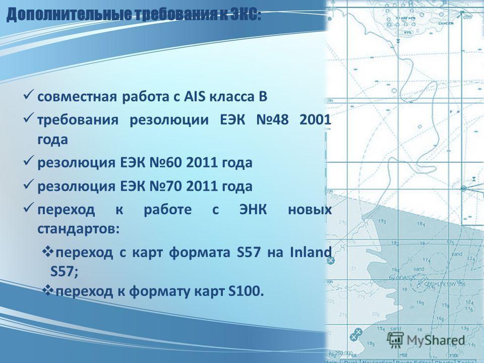 Дополнительные требования к ЭКС: совместная работа с AIS класса В требования резолюции ЕЭК 48 2001 года резолюция ЕЭК 60 2011 года резолюция ЕЭК 70 2011 года переход к работе с ЭНК новых стандартов: переход с карт формата S57 на Inland S57; переход к