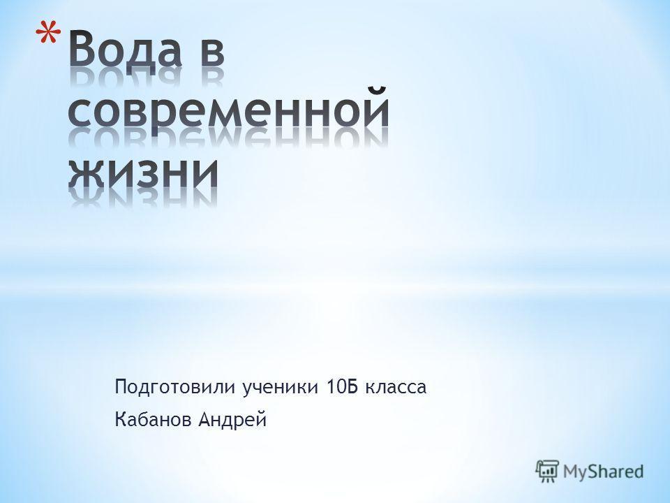 Подготовили ученики 10Б класса Кабанов Андрей